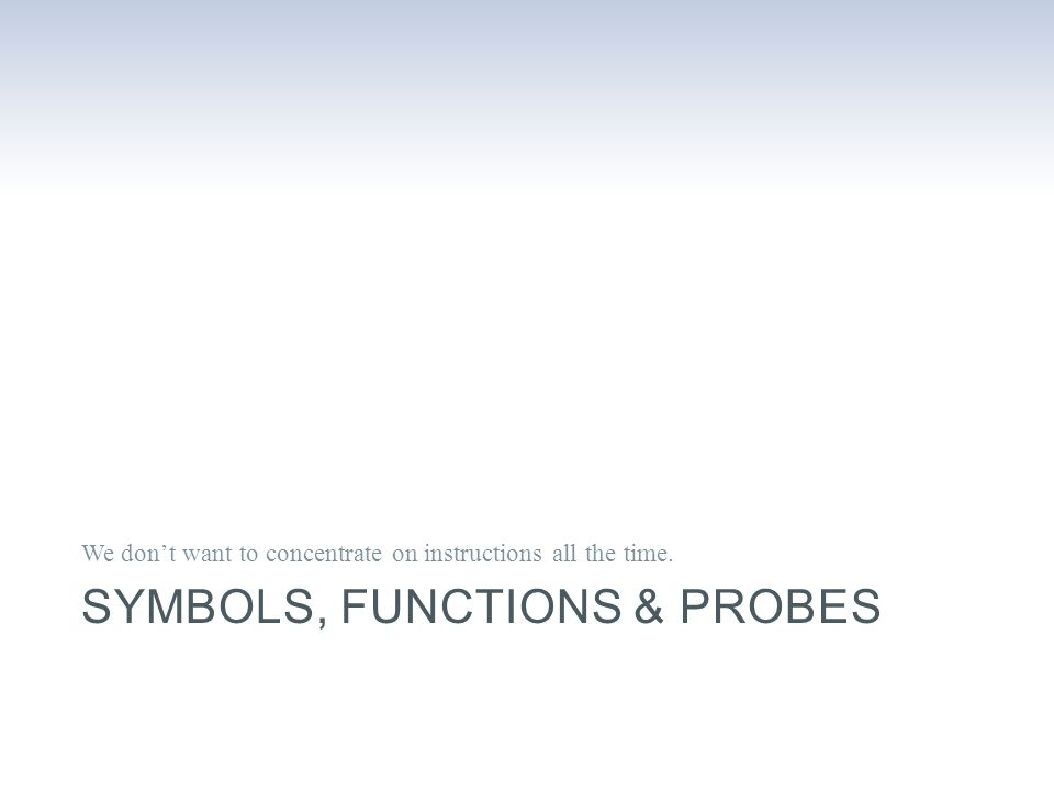 SYMBOLS, FUNCTIONS & PROBES We don't want to concentrate on instructions all the time.