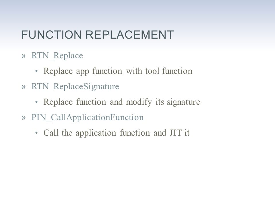 FUNCTION REPLACEMENT »RTN_Replace Replace app function with tool function »RTN_ReplaceSignature Replace function and modify its signature »PIN_CallApplicationFunction Call the application function and JIT it