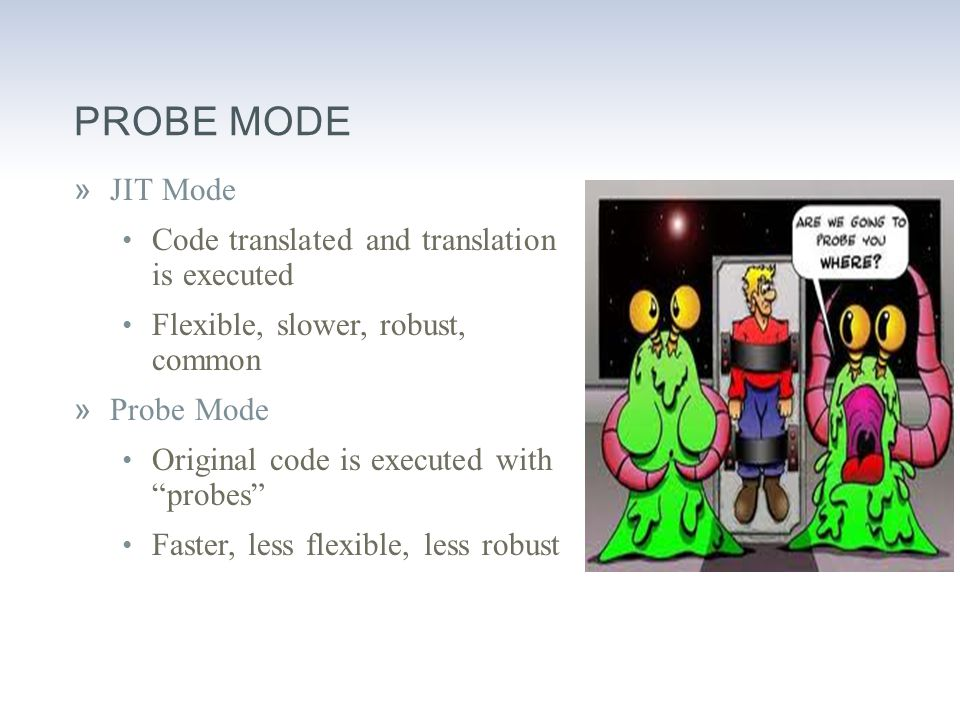 PROBE MODE »JIT Mode Code translated and translation is executed Flexible, slower, robust, common »Probe Mode Original code is executed with probes Faster, less flexible, less robust
