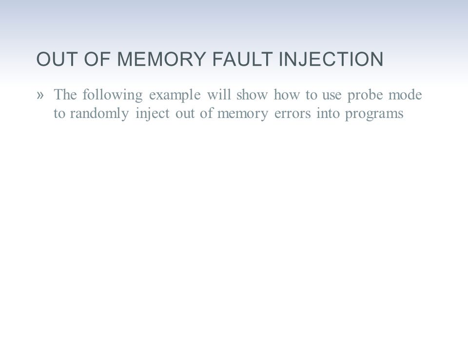OUT OF MEMORY FAULT INJECTION »The following example will show how to use probe mode to randomly inject out of memory errors into programs