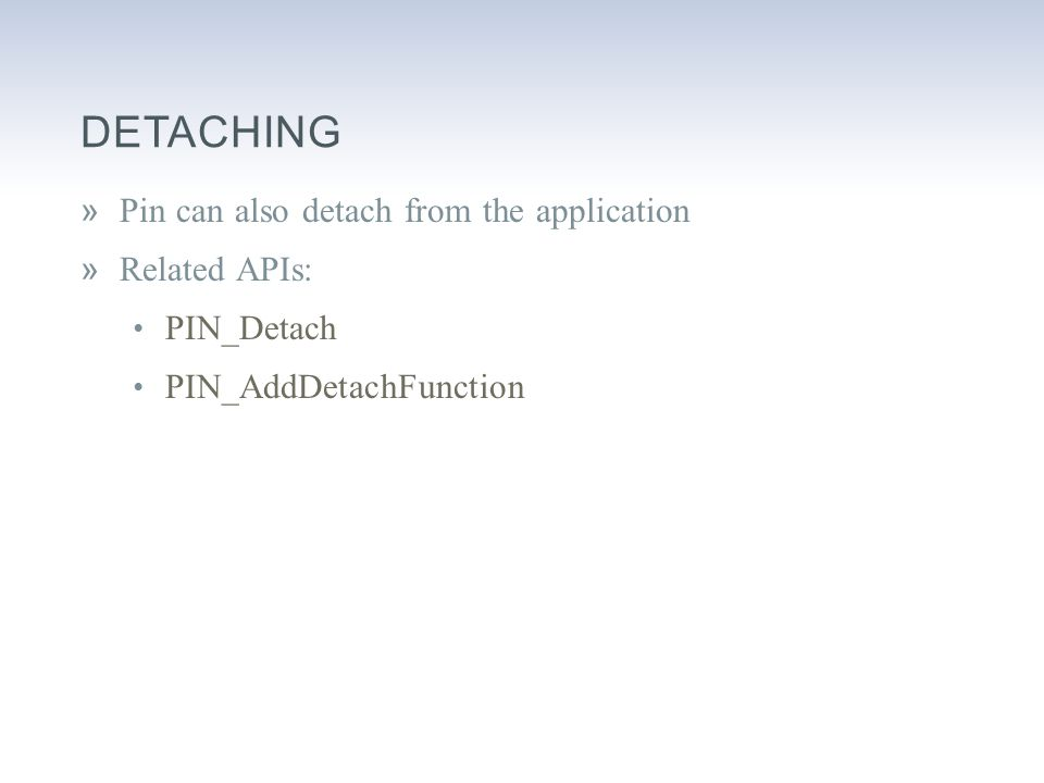 DETACHING »Pin can also detach from the application »Related APIs: PIN_Detach PIN_AddDetachFunction