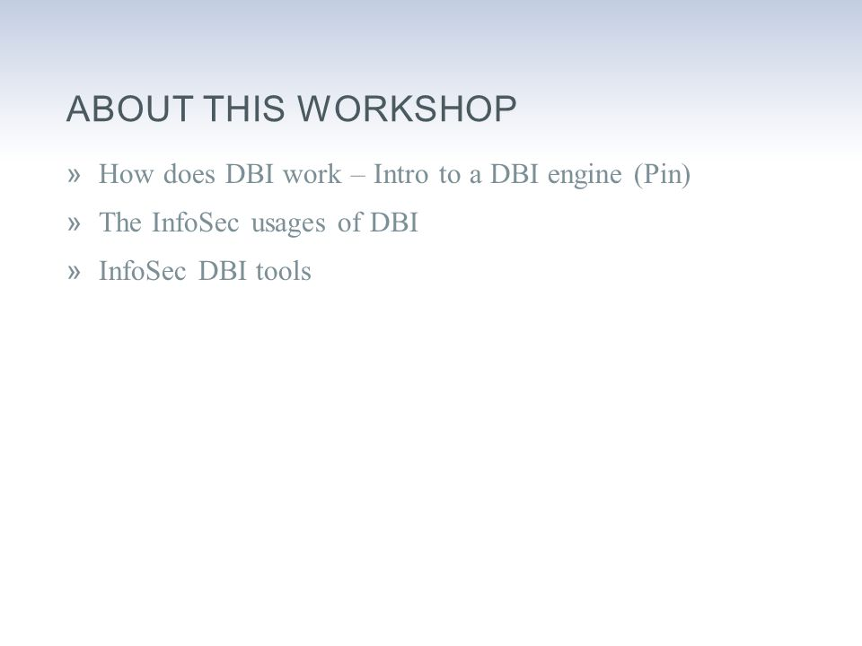 ABOUT THIS WORKSHOP »How does DBI work – Intro to a DBI engine (Pin) »The InfoSec usages of DBI »InfoSec DBI tools