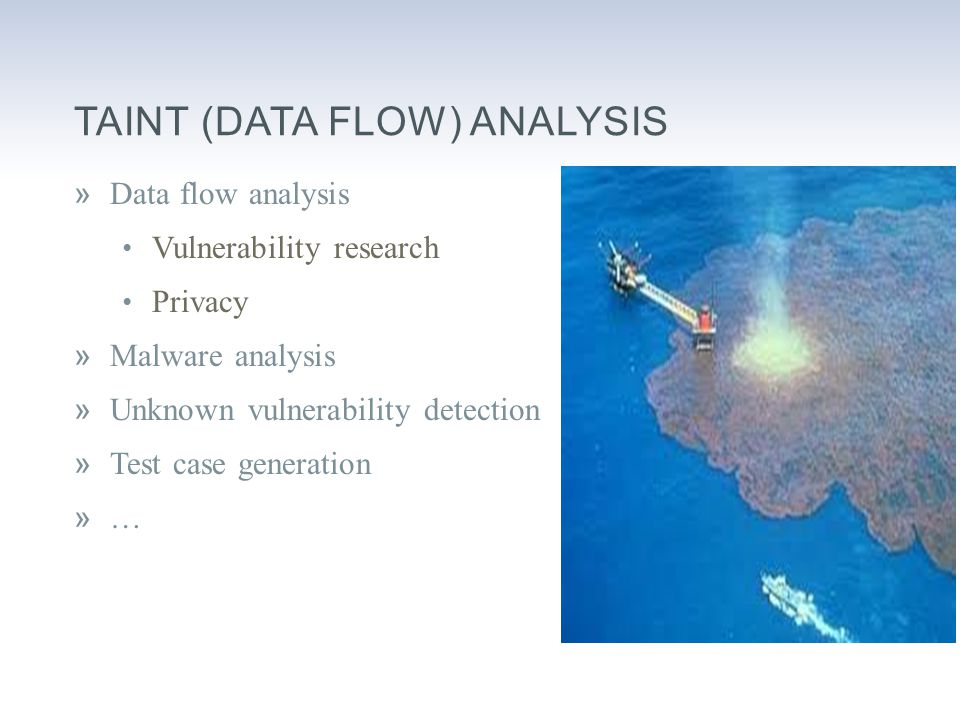 TAINT (DATA FLOW) ANALYSIS »Data flow analysis Vulnerability research Privacy »Malware analysis »Unknown vulnerability detection »Test case generation »…