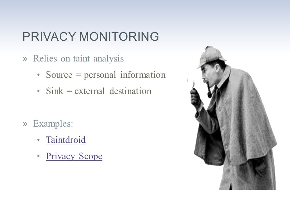 PRIVACY MONITORING »Relies on taint analysis Source = personal information Sink = external destination »Examples: Taintdroid Privacy Scope