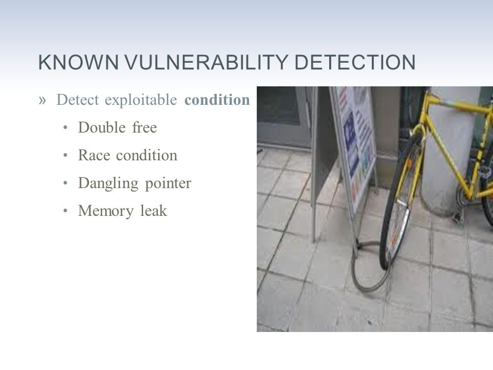 KNOWN VULNERABILITY DETECTION »Detect exploitable condition Double free Race condition Dangling pointer Memory leak