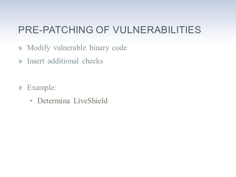 PRE-PATCHING OF VULNERABILITIES »Modify vulnerable binary code »Insert additional checks »Example: Determina LiveShield