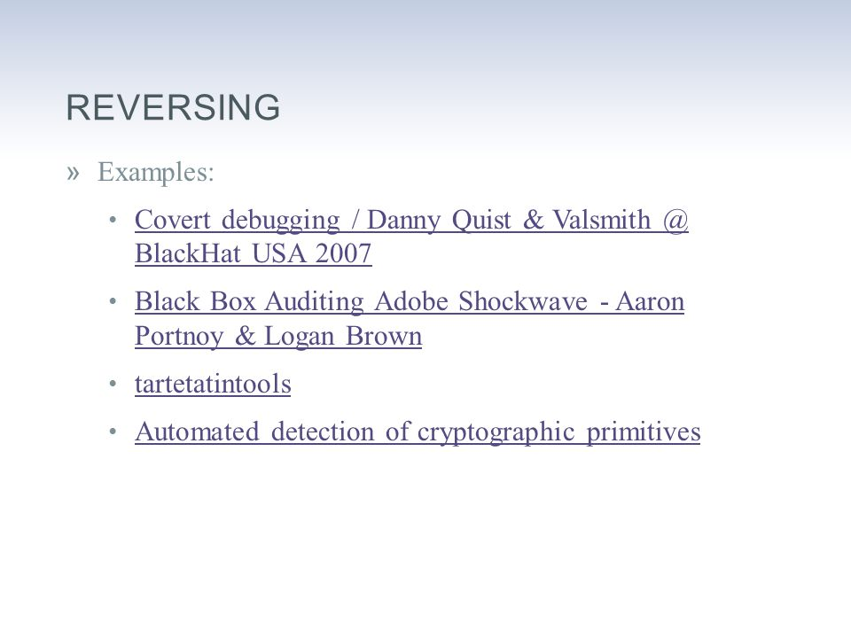 REVERSING »Examples: Covert debugging / Danny Quist & Valsmith @ BlackHat USA 2007 Covert debugging / Danny Quist & Valsmith @ BlackHat USA 2007 Black Box Auditing Adobe Shockwave - Aaron Portnoy & Logan Brown Black Box Auditing Adobe Shockwave - Aaron Portnoy & Logan Brown tartetatintools Automated detection of cryptographic primitives