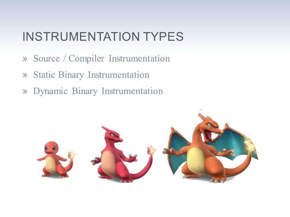 INSTRUMENTATION TYPES »Source / Compiler Instrumentation »Static Binary Instrumentation »Dynamic Binary Instrumentation