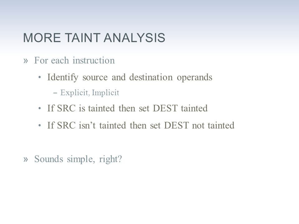MORE TAINT ANALYSIS »For each instruction Identify source and destination operands ‒ Explicit, Implicit If SRC is tainted then set DEST tainted If SRC isn't tainted then set DEST not tainted »Sounds simple, right