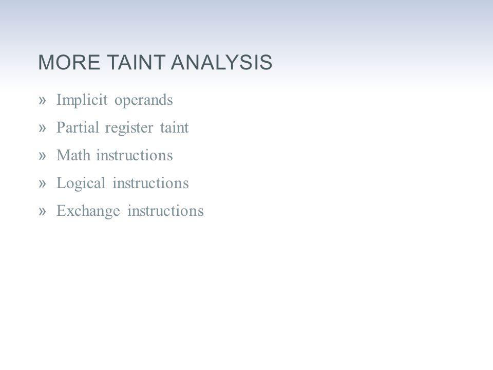 MORE TAINT ANALYSIS »Implicit operands »Partial register taint »Math instructions »Logical instructions »Exchange instructions