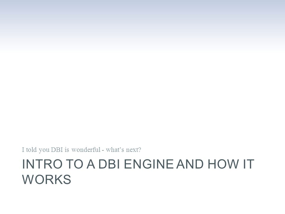 INTRO TO A DBI ENGINE AND HOW IT WORKS I told you DBI is wonderful - what's next