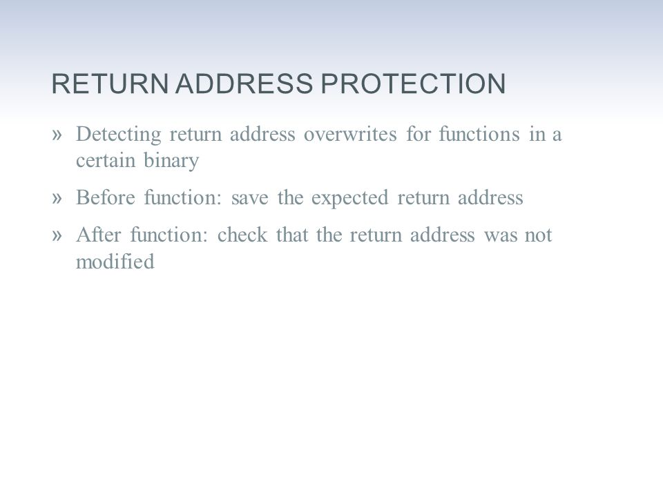 RETURN ADDRESS PROTECTION »Detecting return address overwrites for functions in a certain binary »Before function: save the expected return address »After function: check that the return address was not modified