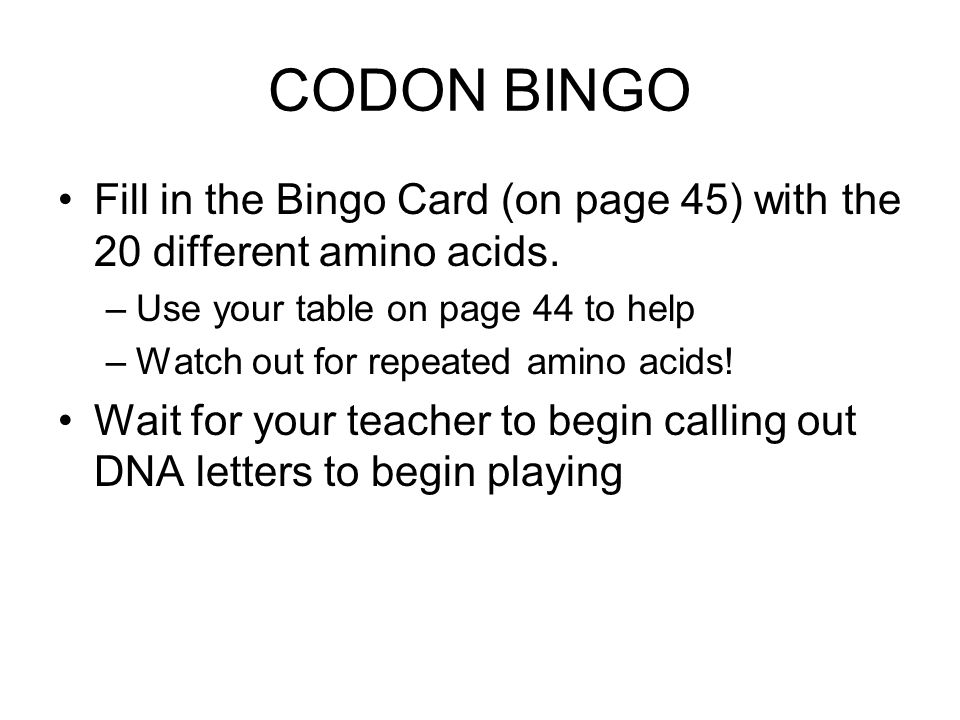 CODON BINGO Fill in the Bingo Card (on page 45) with the 20 different amino acids. –Use your table on page 44 to help –Watch out for repeated amino ac