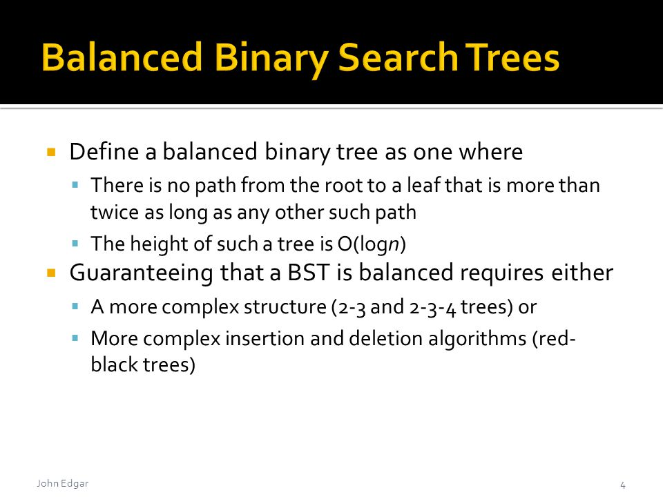  Define a balanced binary tree as one where  There is no path from the root to a leaf that is more than twice as long as any other such path  The height of such a tree is O(logn)  Guaranteeing that a BST is balanced requires either  A more complex structure (2-3 and 2-3-4 trees) or  More complex insertion and deletion algorithms (red- black trees) John Edgar4