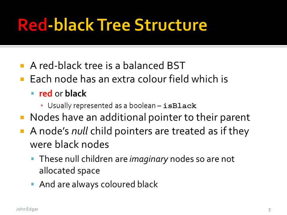  A red-black tree is a balanced BST  Each node has an extra colour field which is  red or black ▪ Usually represented as a boolean – isBlack  Nodes have an additional pointer to their parent  A node's null child pointers are treated as if they were black nodes  These null children are imaginary nodes so are not allocated space  And are always coloured black John Edgar5