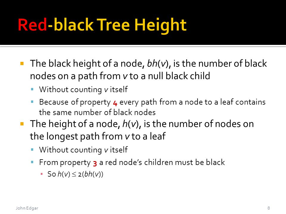  The black height of a node, bh(v), is the number of black nodes on a path from v to a null black child  Without counting v itself  Because of property 4 every path from a node to a leaf contains the same number of black nodes  The height of a node, h(v), is the number of nodes on the longest path from v to a leaf  Without counting v itself  From property 3 a red node's children must be black ▪ So h(v)  2(bh(v)) John Edgar8