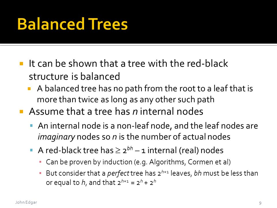  It can be shown that a tree with the red-black structure is balanced  A balanced tree has no path from the root to a leaf that is more than twice as long as any other such path  Assume that a tree has n internal nodes  An internal node is a non-leaf node, and the leaf nodes are imaginary nodes so n is the number of actual nodes  A red-black tree has  2 bh – 1 internal (real) nodes ▪ Can be proven by induction (e.g.