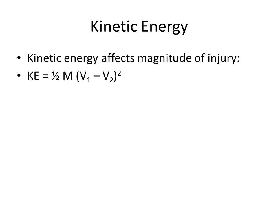 Kinetic Energy Kinetic energy affects magnitude of injury: KE = ½ M (V 1 – V 2 ) 2