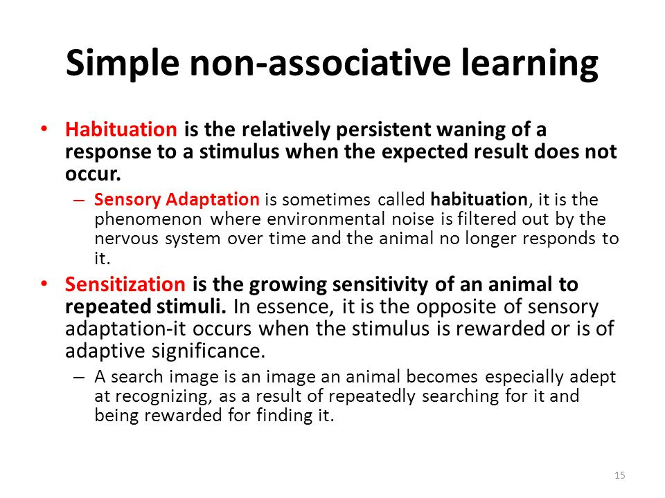 Simple non-associative learning Habituation is the relatively persistent waning of a response to a stimulus when the expected result does not occur. –