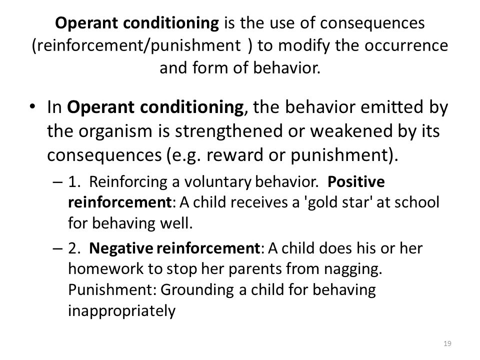 Operant conditioning is the use of consequences (reinforcement/punishment ) to modify the occurrence and form of behavior. In Operant conditioning, th