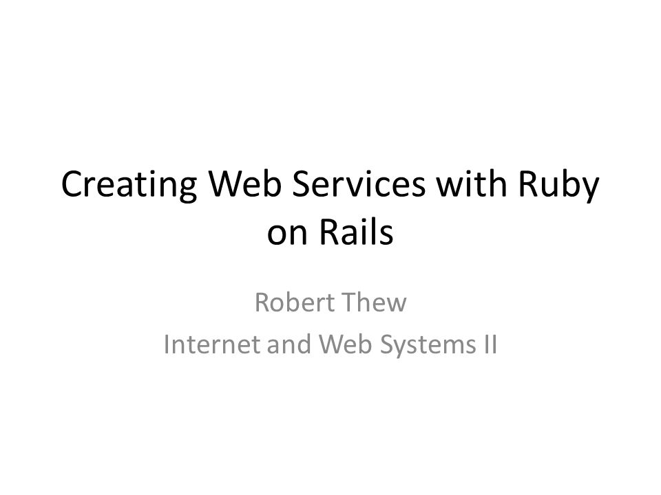 Creating Web Services with Ruby on Rails Robert Thew Internet and Web Systems II