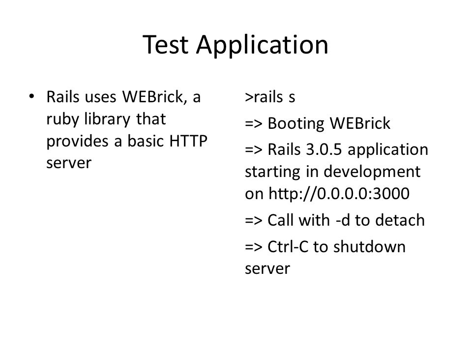 Test Application Rails uses WEBrick, a ruby library that provides a basic HTTP server >rails s => Booting WEBrick => Rails 3.0.5 application starting in development on http://0.0.0.0:3000 => Call with -d to detach => Ctrl-C to shutdown server