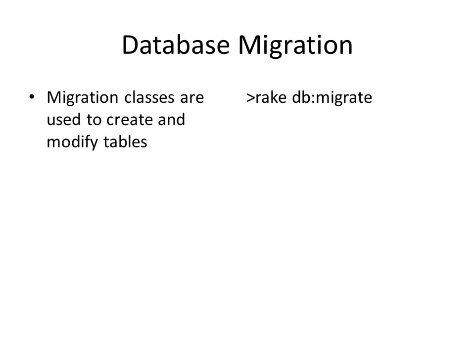 Database Migration Migration classes are used to create and modify tables >rake db:migrate