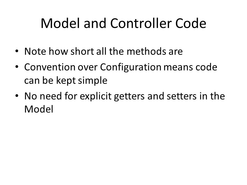 Model and Controller Code Note how short all the methods are Convention over Configuration means code can be kept simple No need for explicit getters and setters in the Model