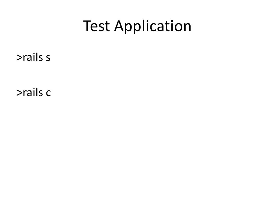 Test Application >rails s >rails c