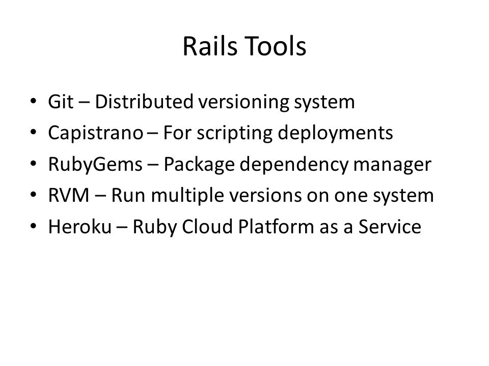 Rails Tools Git – Distributed versioning system Capistrano – For scripting deployments RubyGems – Package dependency manager RVM – Run multiple versions on one system Heroku – Ruby Cloud Platform as a Service