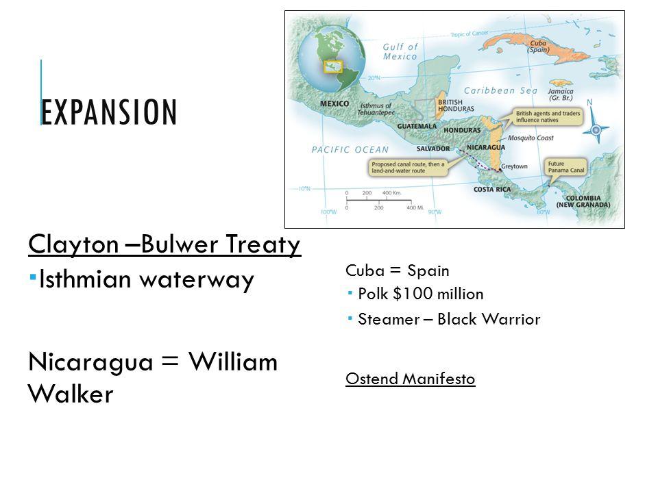 EXPANSION Clayton –Bulwer Treaty  Isthmian waterway Nicaragua = William Walker Cuba = Spain  Polk $100 million  Steamer – Black Warrior Ostend Manifesto
