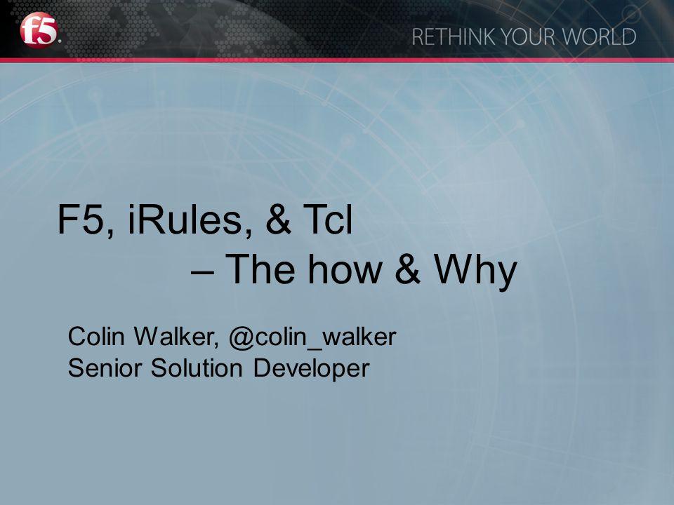 F5, iRules, & Tcl – The how & Why Colin Walker, @colin_walker Senior Solution Developer