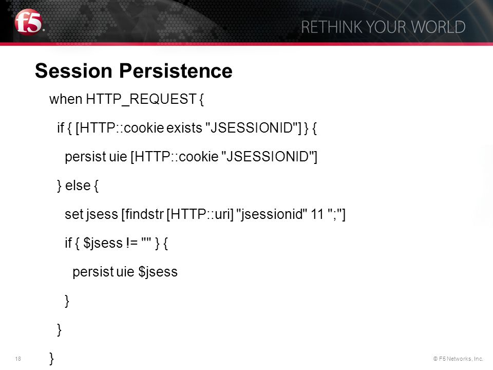 18© F5 Networks, Inc. Session Persistence when HTTP_REQUEST { if { [HTTP::cookie exists