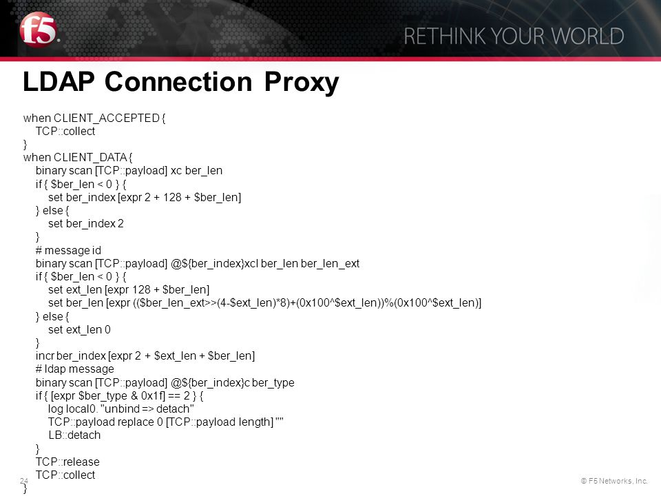 24© F5 Networks, Inc. LDAP Connection Proxy when CLIENT_ACCEPTED { TCP::collect } when CLIENT_DATA { binary scan [TCP::payload] xc ber_len if { $ber_l
