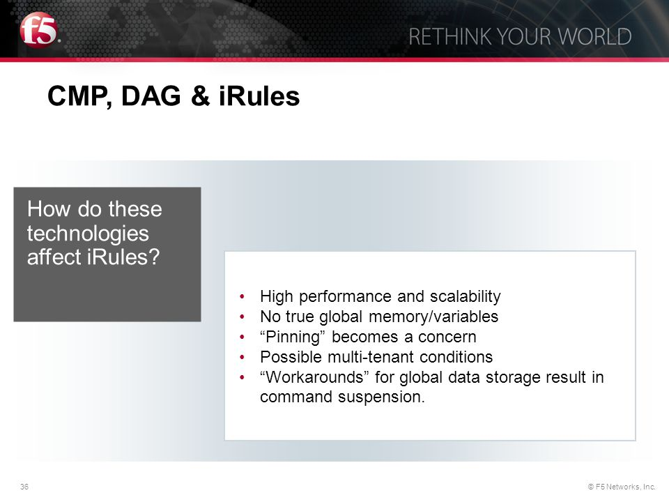 """36© F5 Networks, Inc. CMP, DAG & iRules High performance and scalability No true global memory/variables """"Pinning"""" becomes a concern Possible multi-te"""
