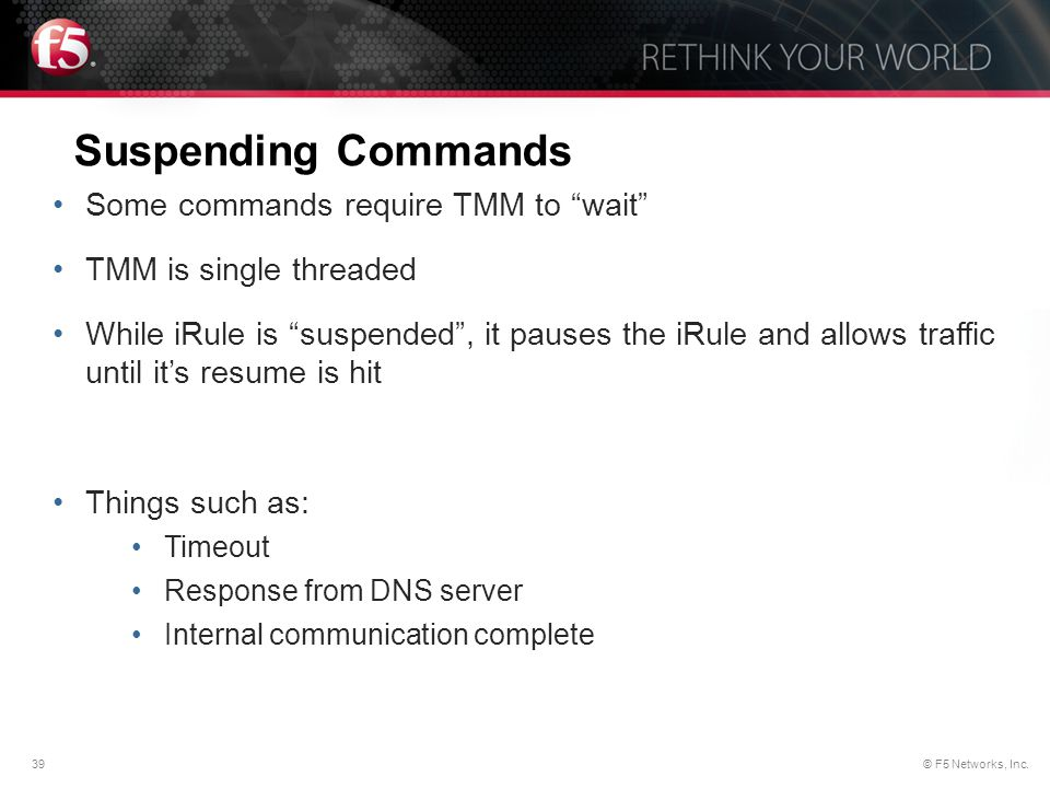 """39© F5 Networks, Inc. Suspending Commands Some commands require TMM to """"wait"""" TMM is single threaded While iRule is """"suspended"""", it pauses the iRule a"""
