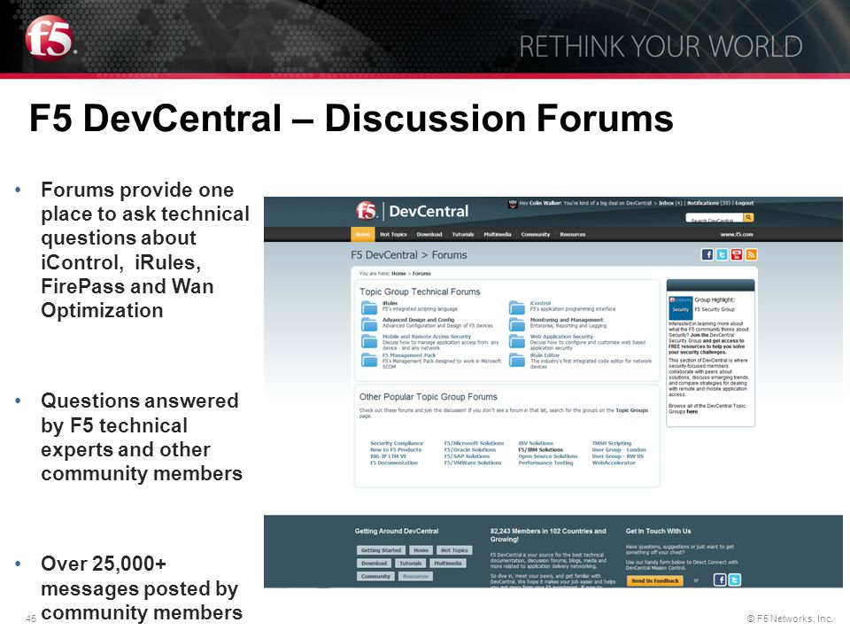 45© F5 Networks, Inc. F5 DevCentral – Discussion Forums Forums provide one place to ask technical questions about iControl, iRules, FirePass and Wan O