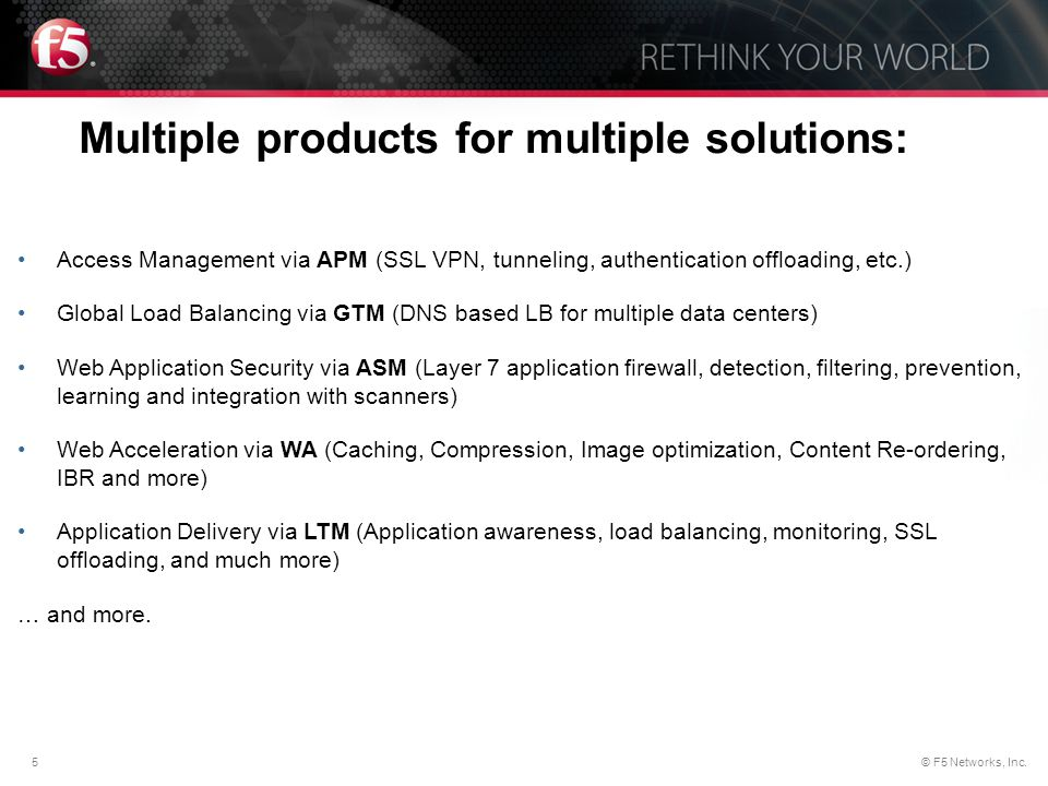 5© F5 Networks, Inc. Multiple products for multiple solutions: Access Management via APM (SSL VPN, tunneling, authentication offloading, etc.) Global