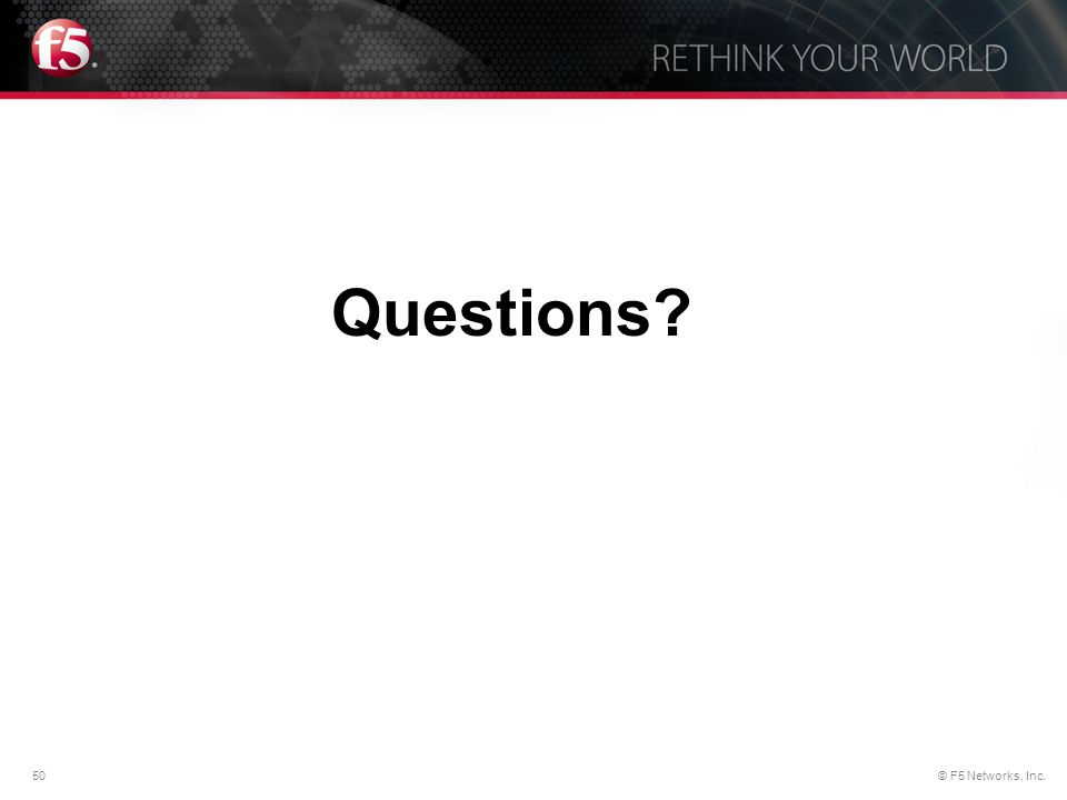 50© F5 Networks, Inc. Know How. Now. Questions?