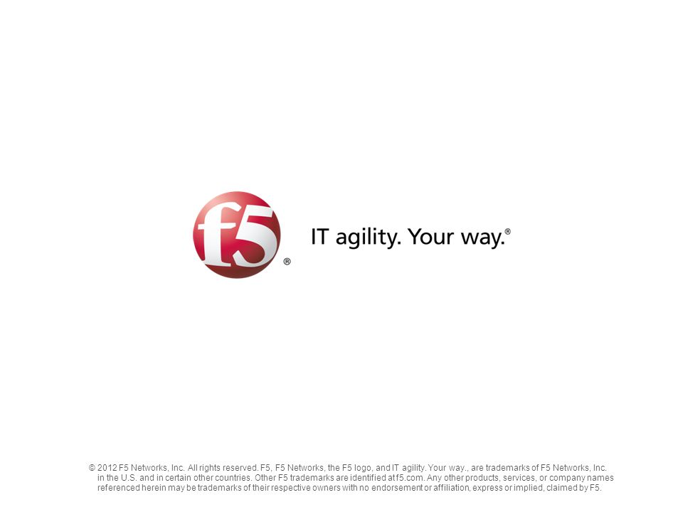 ©2012 F5 Networks, Inc. All rights reserved. F5, F5 Networks, the F5 logo, and IT agility. Your way., are trademarks of F5 Networks, Inc. in the U.S.