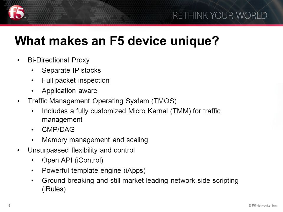 6© F5 Networks, Inc. Bi-Directional Proxy Separate IP stacks Full packet inspection Application aware Traffic Management Operating System (TMOS) Inclu