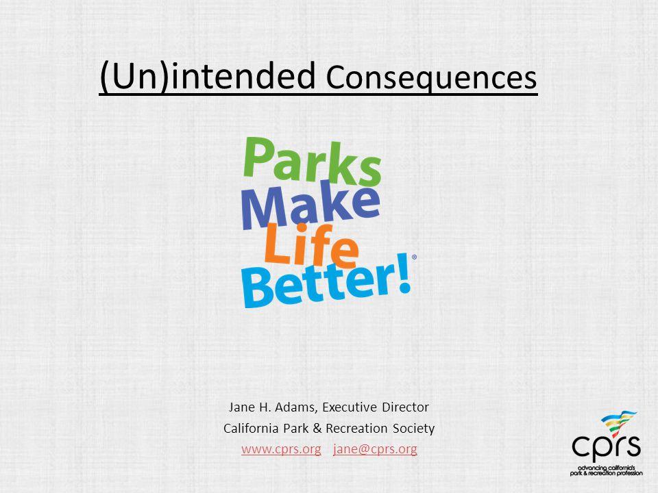 (Un)intended Consequences Jane H. Adams, Executive Director California Park & Recreation Society www.cprs.orgwww.cprs.org jane@cprs.orgjane@cprs.org