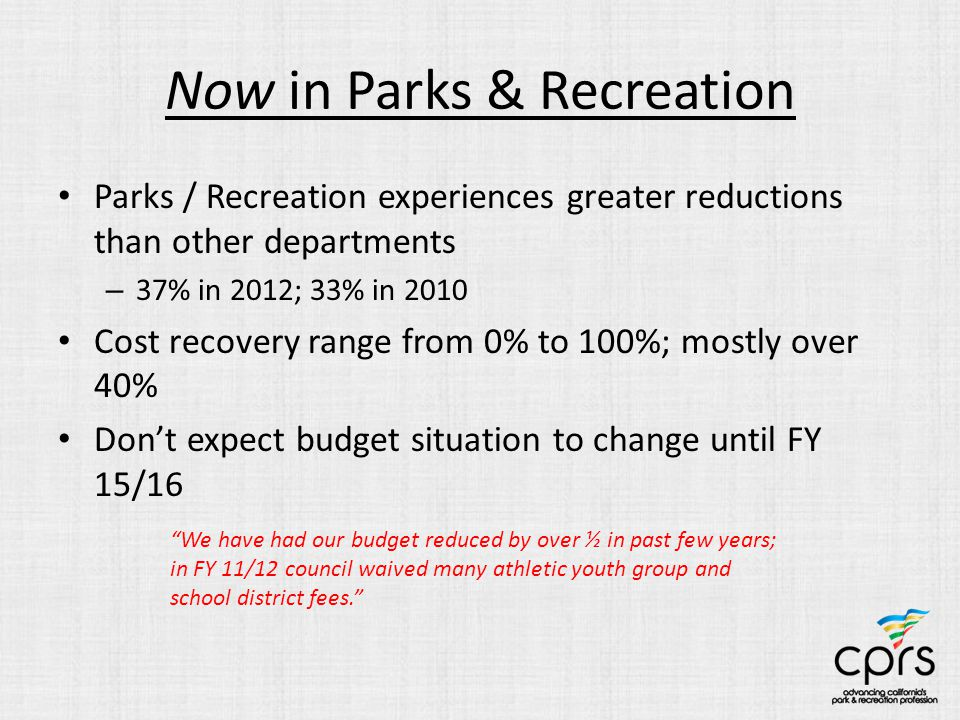 Now in Parks & Recreation Parks / Recreation experiences greater reductions than other departments – 37% in 2012; 33% in 2010 Cost recovery range from