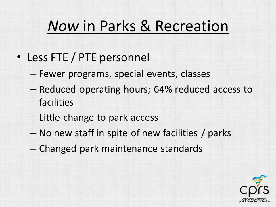 Now in Parks & Recreation Less FTE / PTE personnel – Fewer programs, special events, classes – Reduced operating hours; 64% reduced access to facilities – Little change to park access – No new staff in spite of new facilities / parks – Changed park maintenance standards