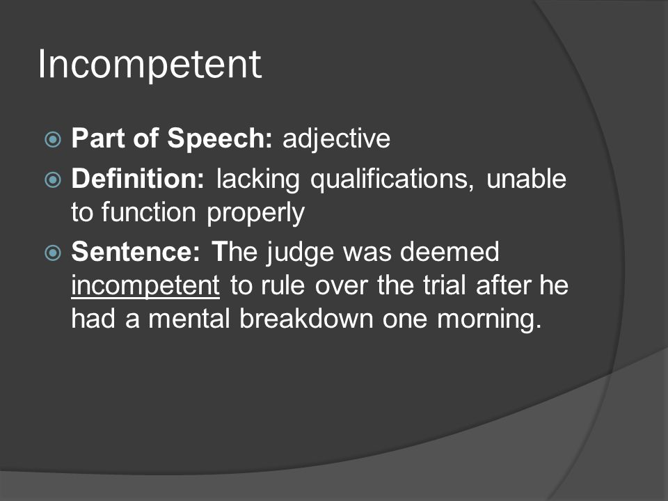 Incompetent  Part of Speech: adjective  Definition: lacking qualifications, unable to function properly  Sentence: The judge was deemed incompetent to rule over the trial after he had a mental breakdown one morning.