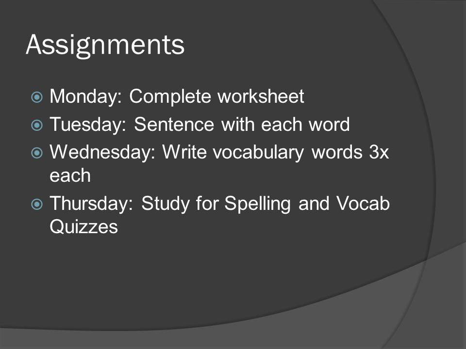 Assignments  Monday: Complete worksheet  Tuesday: Sentence with each word  Wednesday: Write vocabulary words 3x each  Thursday: Study for Spelling and Vocab Quizzes