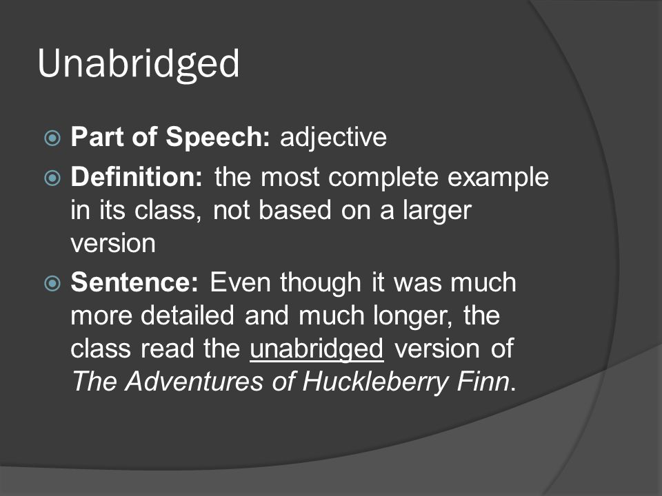 Unabridged  Part of Speech: adjective  Definition: the most complete example in its class, not based on a larger version  Sentence: Even though it was much more detailed and much longer, the class read the unabridged version of The Adventures of Huckleberry Finn.