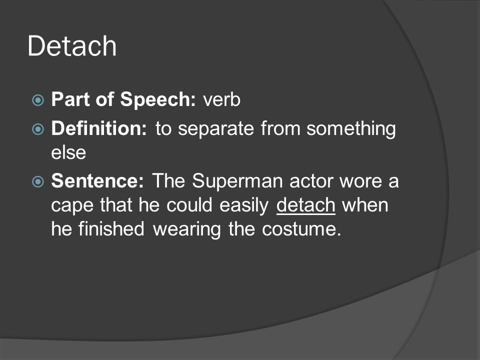 Detach  Part of Speech: verb  Definition: to separate from something else  Sentence: The Superman actor wore a cape that he could easily detach when he finished wearing the costume.