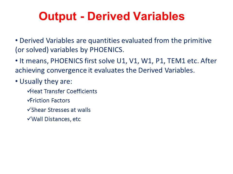 Output - Derived Variables Derived Variables are quantities evaluated from the primitive (or solved) variables by PHOENICS.