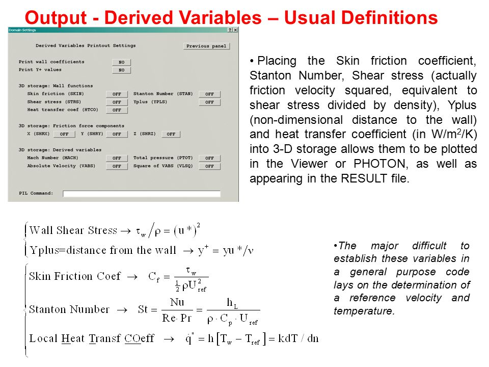 Output - Derived Variables PHOENICS DEFINITIONS The phoenics uses as a reference velocity the wall velocity, i.e., the velocity evaluated at the volume adjacent to the wall, here defined as U w wall